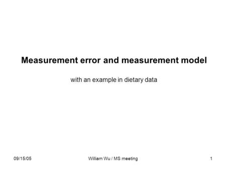09/15/05William Wu / MS meeting1 Measurement error and measurement model with an example in dietary data.