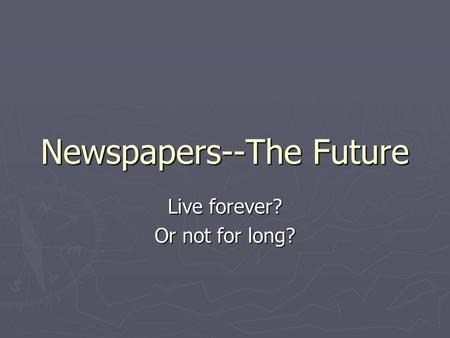 Newspapers--The Future Live forever? Or not for long?