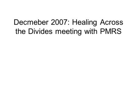 Decmeber 2007: Healing Across the Divides meeting with PMRS.