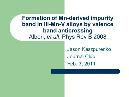 Jason Kaszpurenko Journal Club Feb. 3, 2011 Formation of Mn-derived impurity band in III-Mn-V alloys by valence band anticrossing Alberi, et all, Phys.