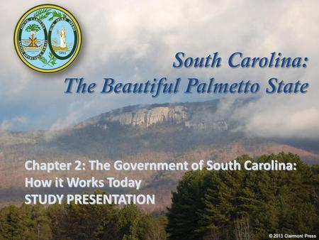 Chapter 2: The Government of South Carolina: How it Works Today STUDY PRESENTATION © 2013 Clairmont Press.