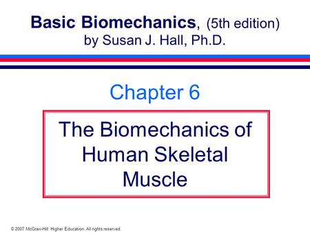 © 2007 McGraw-Hill Higher Education. All rights reserved. Basic Biomechanics, (5th edition) by Susan J. Hall, Ph.D. Chapter 6 The Biomechanics of Human.