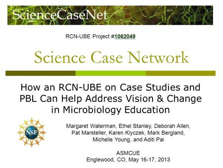 Science Case Network How an RCN-UBE on Case Studies and PBL Can Help Address Vision & Change in Microbiology Education Margaret Waterman, Ethel Stanley,