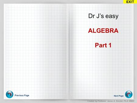 Previous Page Next Page EXIT Created by Professor James A. Sinclair, Ph.D. MMXI Dr J's easy ALGEBRA Part 1.