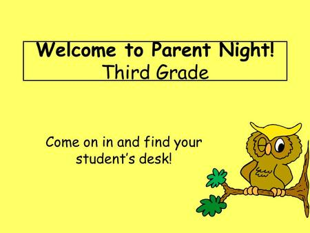 Welcome to Parent Night! Third Grade Come on in and find your student's desk!