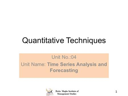 Datta Meghe Institute of Management Studies Quantitative Techniques Unit No.:04 Unit Name: Time Series Analysis and Forecasting 1.
