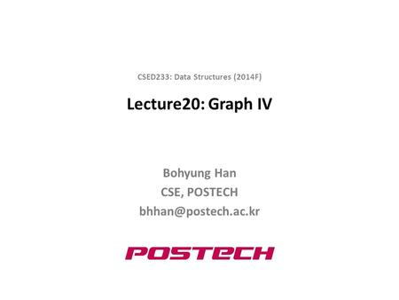 Lecture20: Graph IV Bohyung Han CSE, POSTECH CSED233: Data Structures (2014F)
