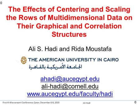 First Al-Khawarezmi Conference: Qatar, December 6-8, 2010 Ali Hadi 0 0 The Effects of Centering and Scaling the Rows of Multidimensional Data on Their.