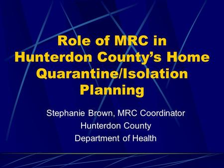 Role of MRC in Hunterdon County's Home Quarantine/Isolation Planning Stephanie Brown, MRC Coordinator Hunterdon County Department of Health.