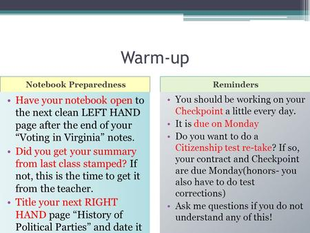 "Warm-up Notebook PreparednessReminders Have your notebook open to the next clean LEFT HAND page after the end of your ""Voting in Virginia"" notes. Did."