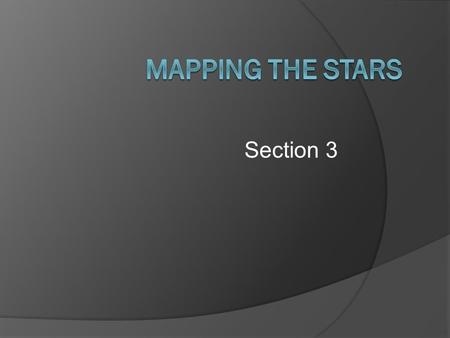 Section 3 Constellations  Sections of sky with recognizable star patterns  Used by ancient people for navigation  Also used to keep track of time.