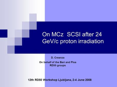 On MCz SCSI after 24 GeV/c proton irradiation 12th RD50 Workshop Ljubljana, 2-4 June 2008 D. Creanza On behalf of the Bari and Pisa RD50 groups.