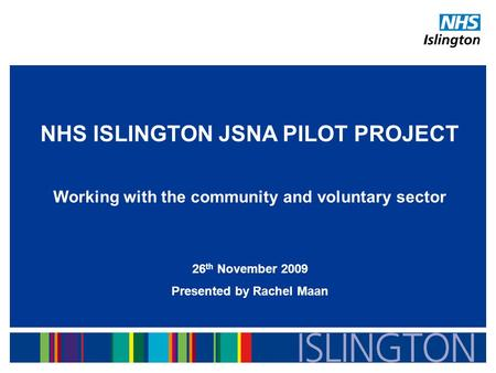 NHS ISLINGTON JSNA PILOT PROJECT Working with the community and voluntary sector 26 th November 2009 Presented by Rachel Maan.