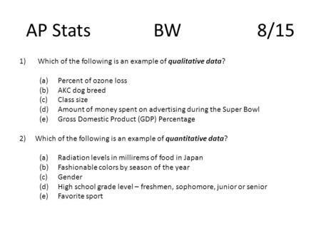 AP Stats BW 8/15 1)Which of the following is an example of qualitative data? (a)Percent of ozone loss (b)AKC dog breed (c)Class size (d)Amount of money.