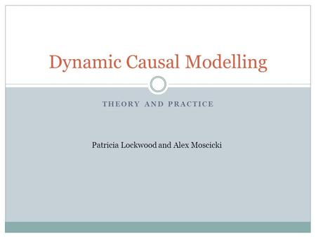 THEORY AND PRACTICE Dynamic Causal Modelling Patricia Lockwood and Alex Moscicki.