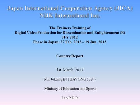 The Trainers Training of Digital Video Production for Dissemination and Enlightenment (B) JFY 2012 Phase in Japan: 27 Feb. 2013 – 19 Jun. 2013 Country.