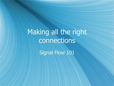 Making all the right connections Signal Flow 101.