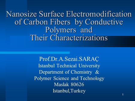 1 Nanosize Surface Electromodification of Carbon Fibers by Conductive Polymers and Their Characterizations Prof.Dr.A.Sezai.SARAÇ Istanbul Technical University.