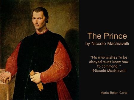 "The Prince by Niccolò Machiavelli Maria-Belen Coral ""He who wishes to be obeyed must know how to command. "" -Niccolò Machiavelli."