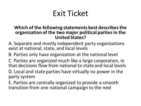 Exit Ticket Which of the following statements best describes the organization of the two major political parties in the United States? A. Separate and.