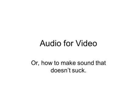 Audio for Video Or, how to make sound that doesn't suck.