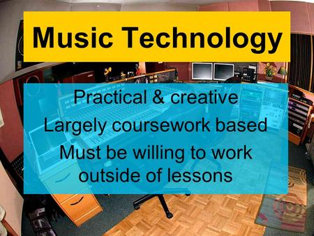 Music Technology Practical & creative Largely coursework based Must be willing to work outside of lessons.
