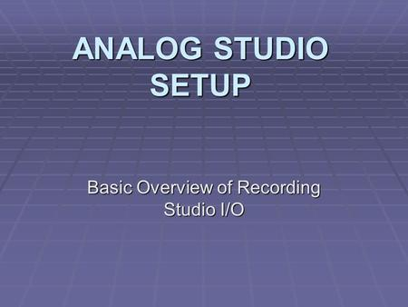 ANALOG STUDIO SETUP Basic Overview of Recording Studio I/O.