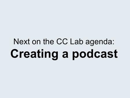 Next on the CC Lab agenda: Creating a podcast. We will break this session into three parts: 1.Recording a sound file 2.Getting the results into proper.