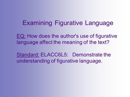 Examining Figurative Language EQ: How does the author's use of figurative language affect the meaning of the text? Standard: ELACC6L5: Demonstrate the.