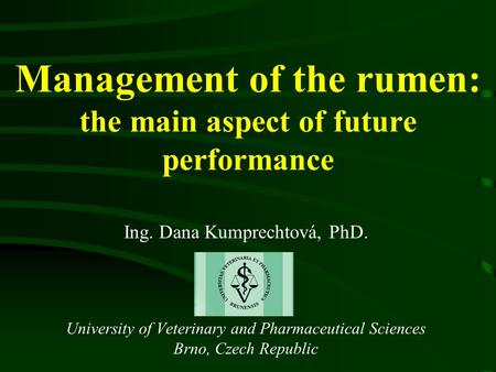 Management of the rumen: the main aspect of future performance Ing. Dana Kumprechtová, PhD. University of Veterinary and Pharmaceutical Sciences Brno,