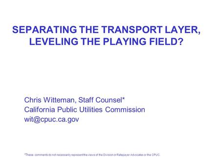 SEPARATING THE TRANSPORT LAYER, LEVELING THE PLAYING FIELD? Chris Witteman, Staff Counsel* California Public Utilities Commission *These.