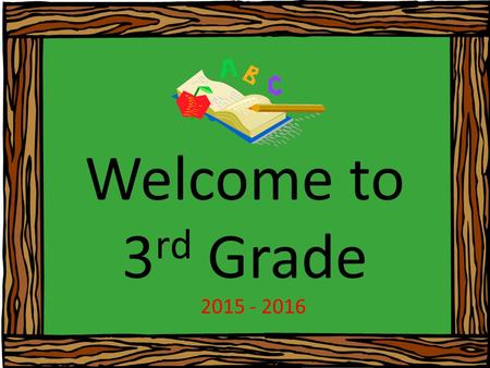 Welcome to 3 rd Grade 2015 - 2016. Ways YOU can help your child this year: Please make sure your child attends school on time each day. Look in your child's.