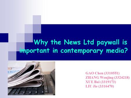 Why the News Ltd paywall is important in contemporary media? GAO Chen (3310551) ZHANG Wenjing (3324218) XUE Bai (3319173) LIU Jie (3316470)