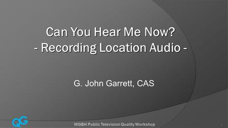 Q G WGBH Public Television Quality Workshop 1 Can You Hear Me Now? - Recording Location Audio - G. John Garrett, CAS.