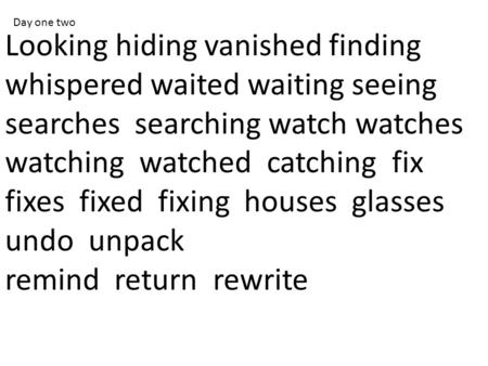 Looking hiding vanished finding whispered waited waiting seeing searches searching watch watches watching watched catching fix fixes fixed fixing houses.