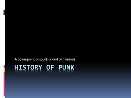A powerpoint on punk is kind of hilarious. When and where did punk begin?  One way to think of it: The U.S. created punk, shipped it out to England and.