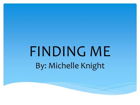 FINDING ME By: Michelle Knight. In Michelle's early life, so the ages between 4-12 years old were rough. Her parents started off really poor, they all.