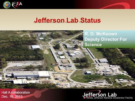 Jefferson Lab Status Hall A collaboration Dec. 16, 2013 R. D. McKeown Deputy Director For Science.