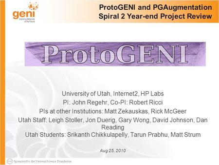 Sponsored by the National Science Foundation ProtoGENI and PGAugmentation Spiral 2 Year-end Project Review University of Utah, Internet2, HP Labs PI: John.