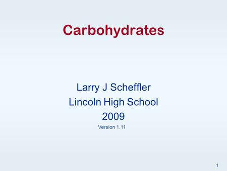Carbohydrates Larry J Scheffler Lincoln High School 2009 Version 1.11 1.
