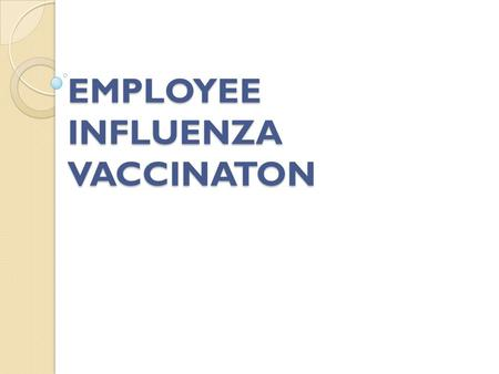 EMPLOYEE INFLUENZA VACCINATON. Influenza Vaccination (Your institution) is committed to keep both its employees and patients safe (Your institution) recognizes.