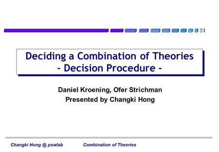 Deciding a Combination of Theories - Decision Procedure - Changki pswlab Combination of Theories Daniel Kroening, Ofer Strichman Presented by Changki.