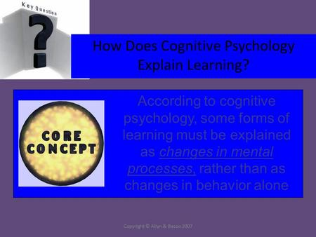 Copyright © Allyn & Bacon 2007 How Does Cognitive Psychology Explain Learning? According to cognitive psychology, some forms of learning must be explained.