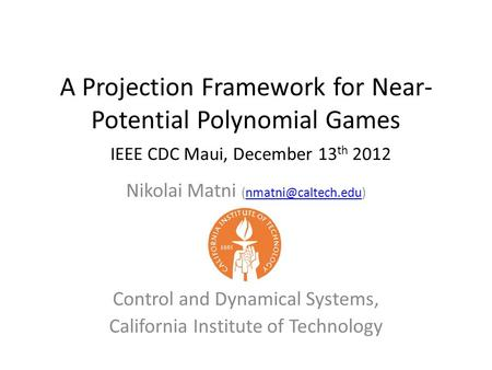 A Projection Framework for Near- Potential Polynomial Games Nikolai Matni Control and Dynamical Systems, California.
