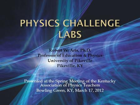Robert W. Arts, Ph.D. Professor of Education & Physics University of Pikeville Pikeville, KY Presented at the Spring Meeting of the Kentucky Association.