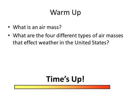 Warm Up What is an air mass? What are the four different types of air masses that effect weather in the United States? Time's Up!