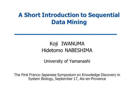 A Short Introduction to Sequential Data Mining Koji IWANUMA Hidetomo NABESHIMA University of Yamanashi The First Franco-Japanese Symposium on Knowledge.