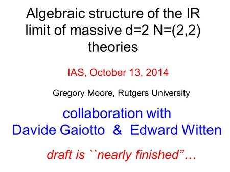Gregory Moore, Rutgers University IAS, October 13, 2014 collaboration with Davide Gaiotto & Edward Witten draft is ``nearly finished''… Algebraic structure.