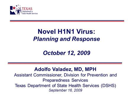 Novel H1N1 Virus: Planning and Response October 12, 2009 Adolfo Valadez, MD, MPH Assistant Commissioner, Division for Prevention and Preparedness Services.