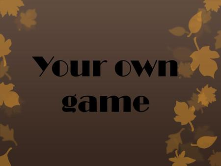 Your own game.